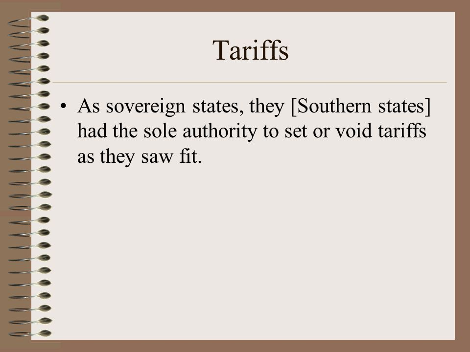 Tariffs As sovereign states, they [Southern states] had the sole authority to set or void tariffs as they saw fit.